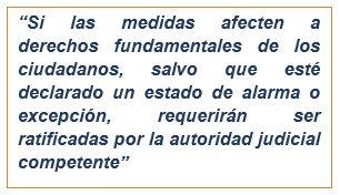 En la medida en que dichas medidas afecten a derechos fundamentales de los ciudadanos, salvo que esté declarado un estado de alarma o excepción, requerirán ser ratificadas por la autoridad judicial competente.